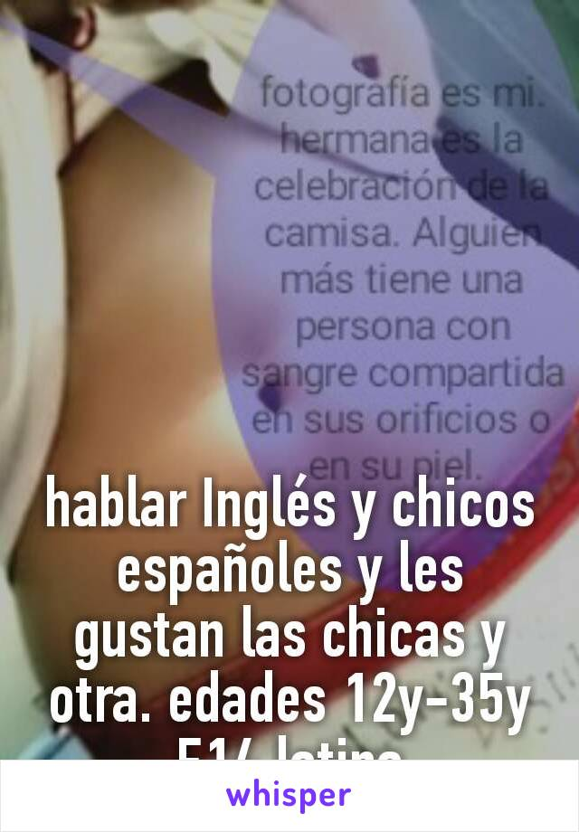 hablar Inglés y chicos españoles y les gustan las chicas y otra. edades 12y-35y F14 latina