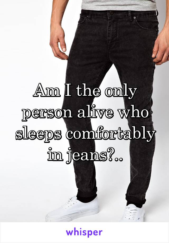 Am I the only person alive who sleeps comfortably in jeans?..