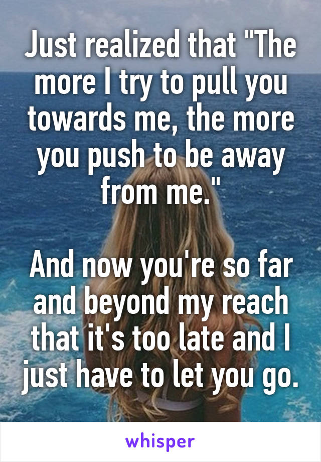 """Just realized that """"The more I try to pull you towards me, the more you push to be away from me.""""  And now you're so far and beyond my reach that it's too late and I just have to let you go."""