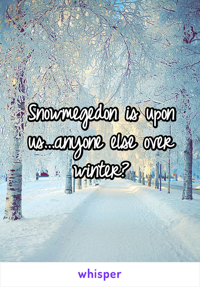 Snowmegedon is upon us...anyone else over winter?