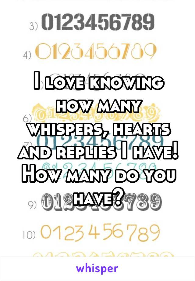 I love knowing how many whispers, hearts and replies I have! How many do you have?
