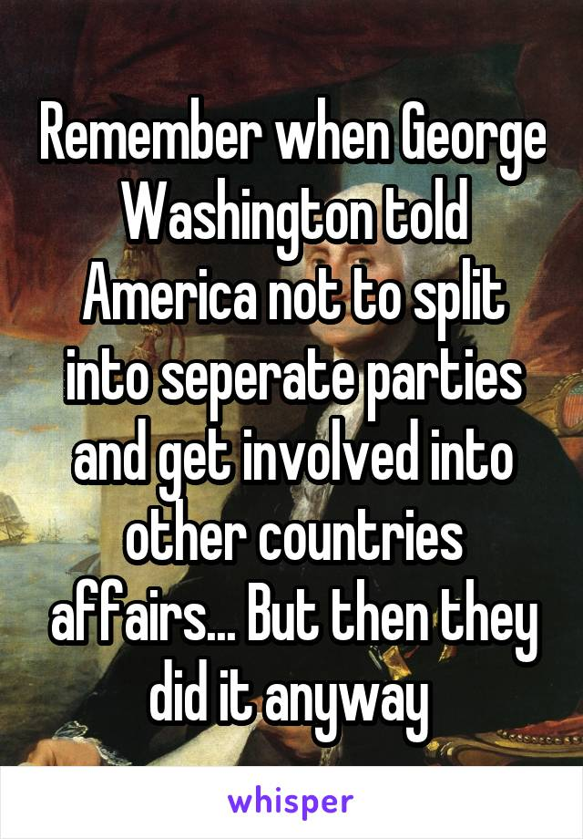 Remember when George Washington told America not to split into seperate parties and get involved into other countries affairs... But then they did it anyway