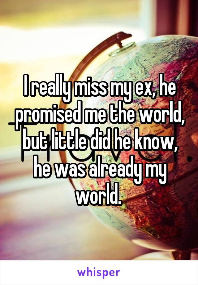 I really miss my ex, he promised me the world, but little did he know, he was already my world.