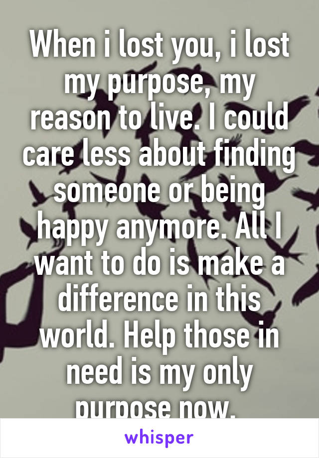 When i lost you, i lost my purpose, my reason to live. I could care less about finding someone or being happy anymore. All I want to do is make a difference in this world. Help those in need is my only purpose now.
