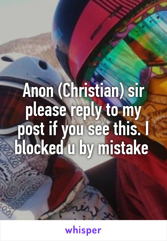 Anon (Christian) sir please reply to my post if you see this. I blocked u by mistake