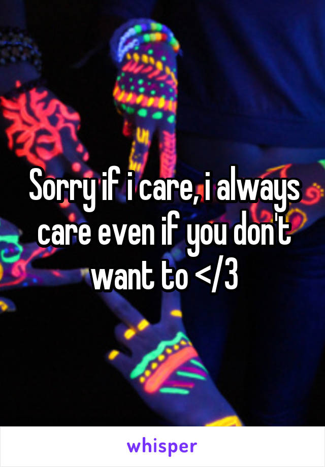 Sorry if i care, i always care even if you don't want to </3