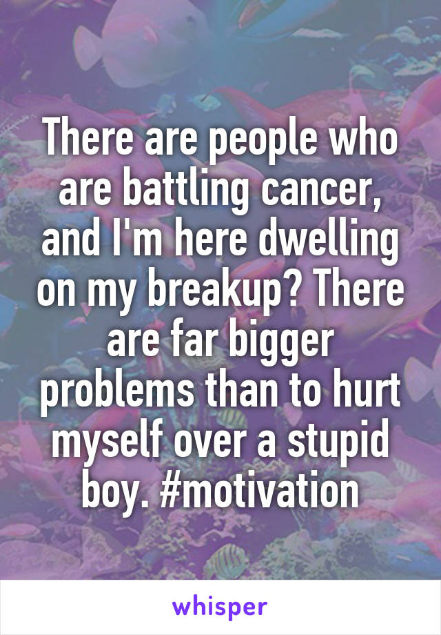 There are people who are battling cancer, and I'm here dwelling on my breakup? There are far bigger problems than to hurt myself over a stupid boy. #motivation