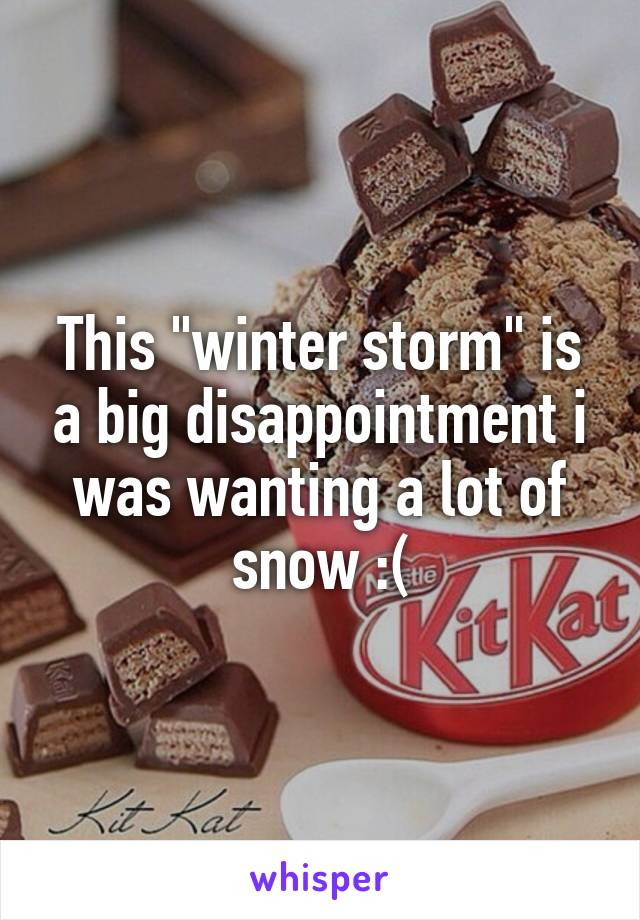 """This """"winter storm"""" is a big disappointment i was wanting a lot of snow :("""