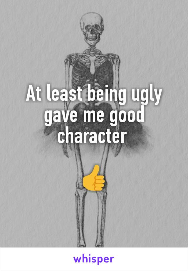 At least being ugly gave me good character   👍