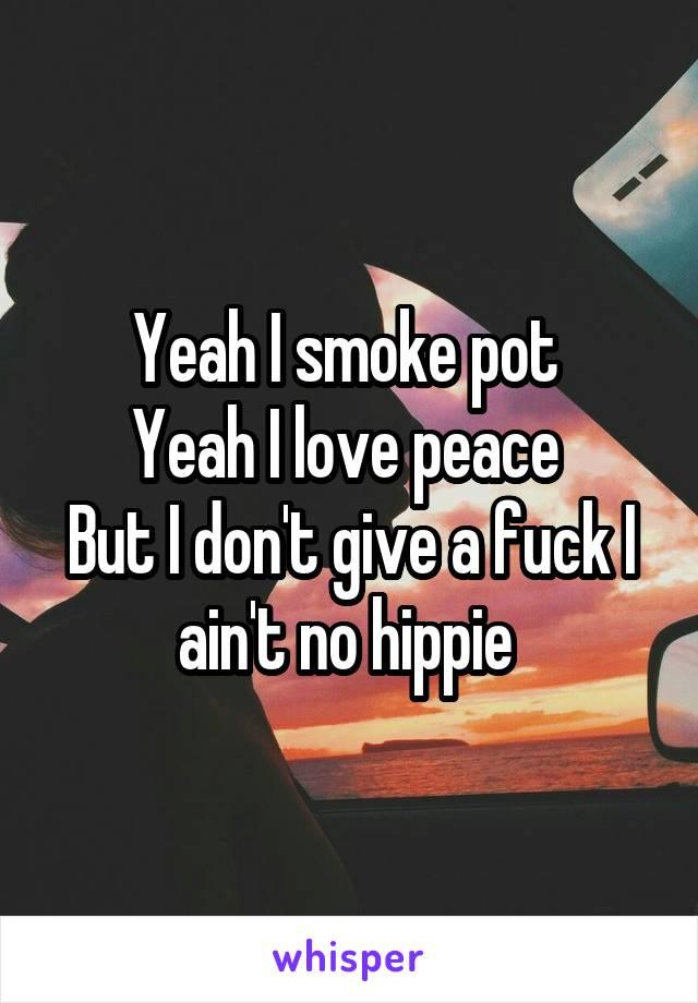Yeah I smoke pot  Yeah I love peace  But I don't give a fuck I ain't no hippie