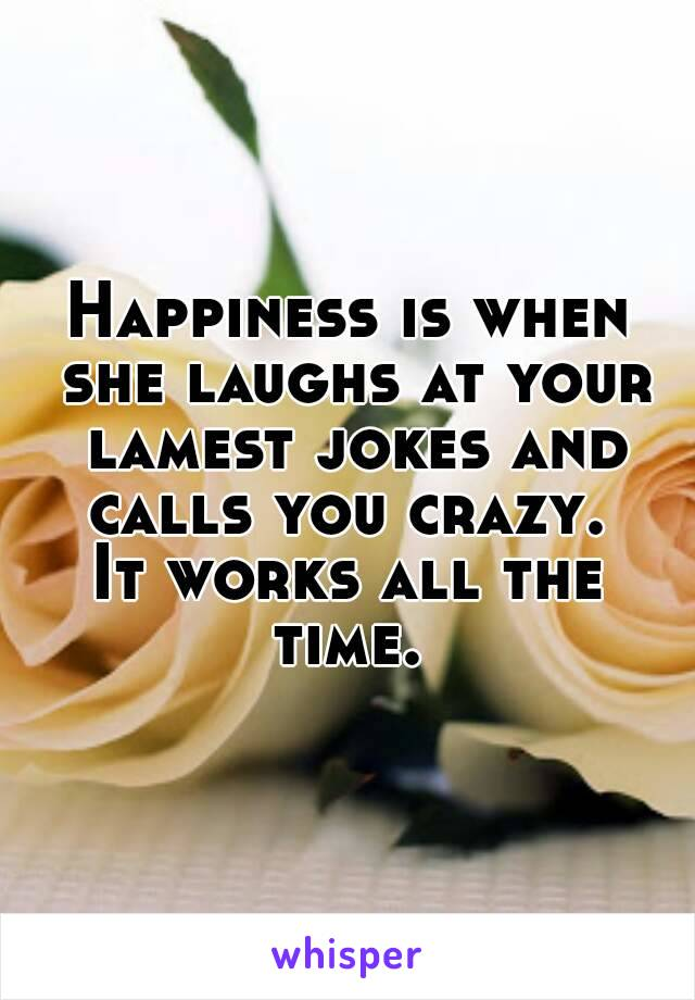 Happiness is when she laughs at your lamest jokes and calls you crazy.  It works all the time.