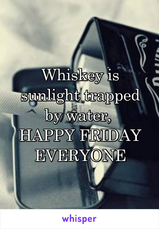 Whiskey is sunlight trapped by water,  HAPPY FRIDAY EVERYONE