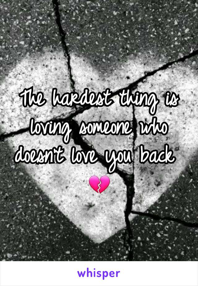 The hardest thing is loving someone who doesn't love you back  💔
