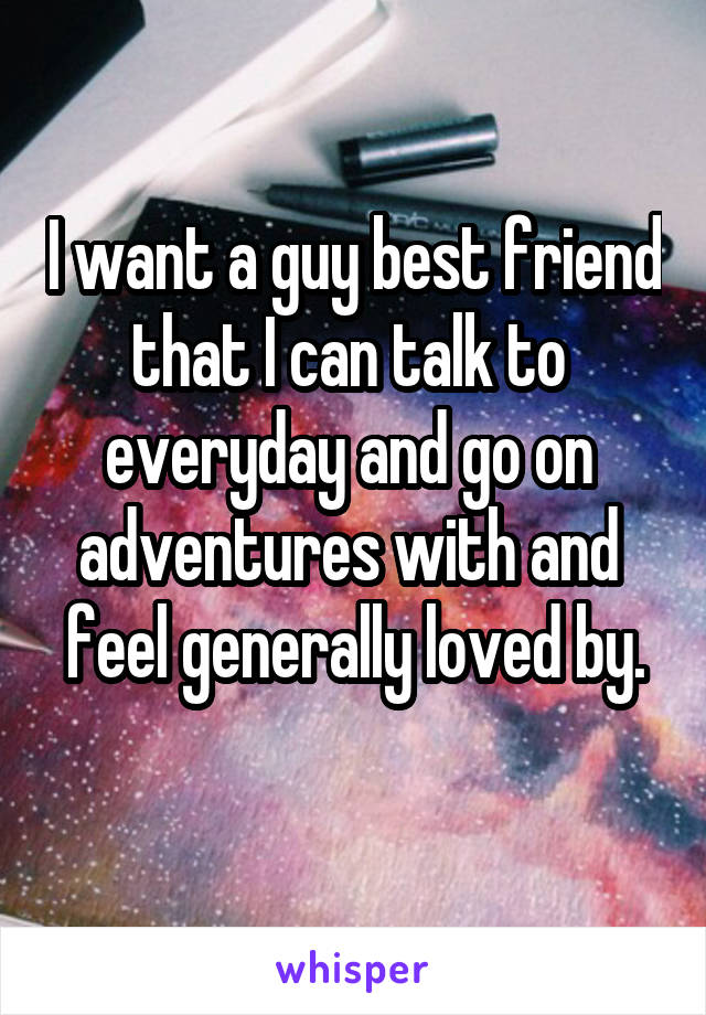 I want a guy best friend that I can talk to  everyday and go on  adventures with and  feel generally loved by.