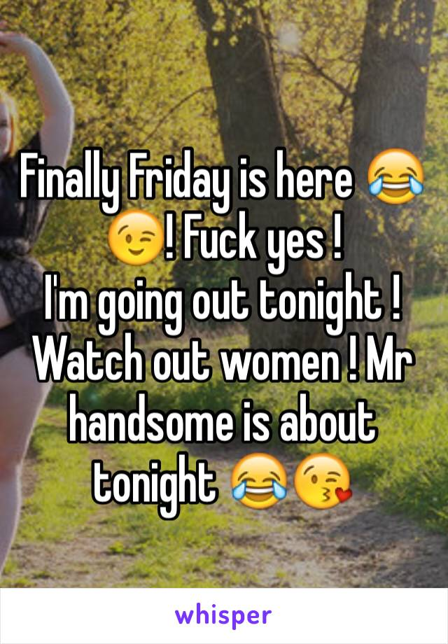 Finally Friday is here 😂😉! Fuck yes ! I'm going out tonight ! Watch out women ! Mr handsome is about tonight 😂😘