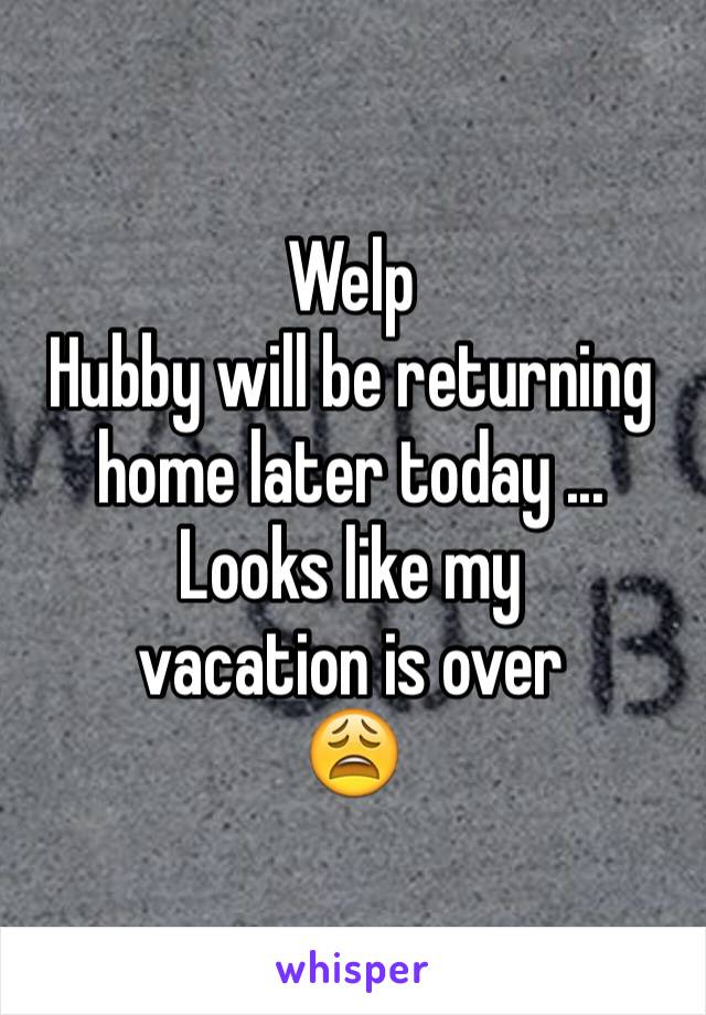 Welp Hubby will be returning home later today ... Looks like my  vacation is over  😩