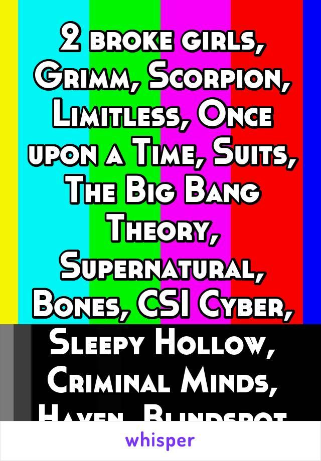 2 broke girls, Grimm, Scorpion, Limitless, Once upon a Time, Suits, The Big Bang Theory, Supernatural, Bones, CSI Cyber, Sleepy Hollow, Criminal Minds, Haven, Blindspot