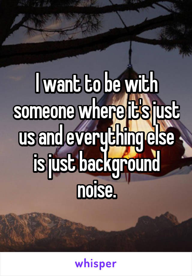 I want to be with someone where it's just us and everything else is just background noise.