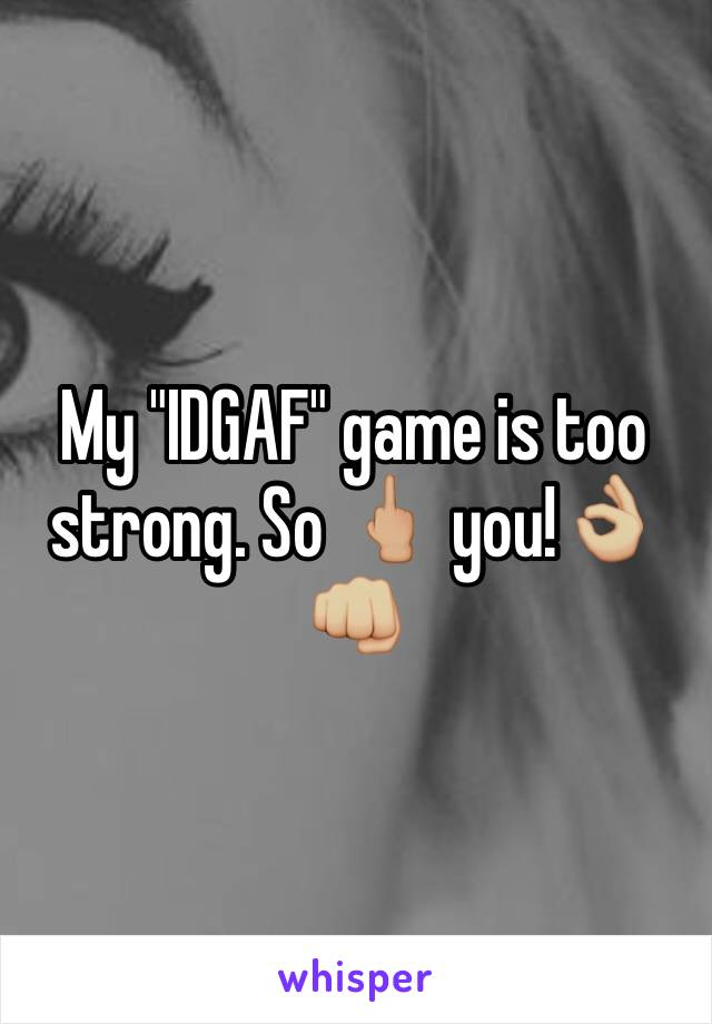 """My """"IDGAF"""" game is too strong. So 🖕🏼 you!👌🏼👊🏼"""