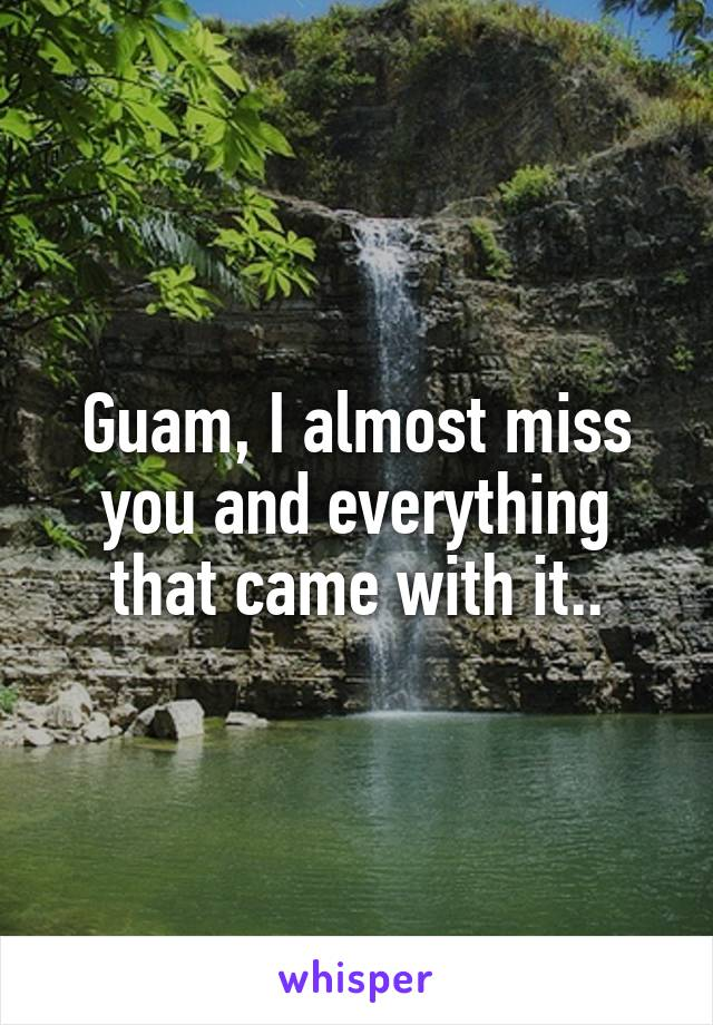 Guam, I almost miss you and everything that came with it..