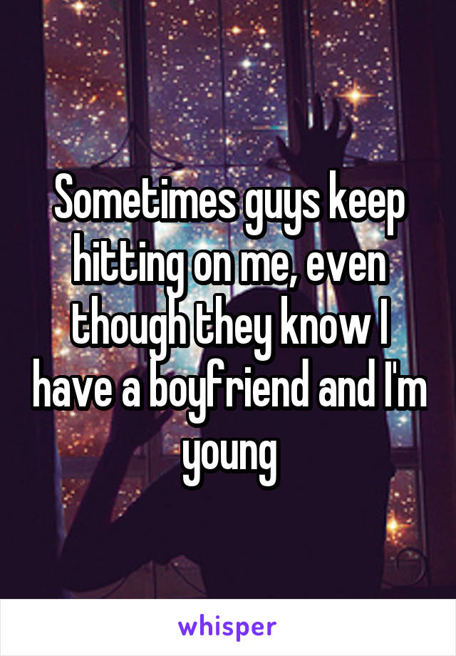Sometimes guys keep hitting on me, even though they know I have a boyfriend and I'm young
