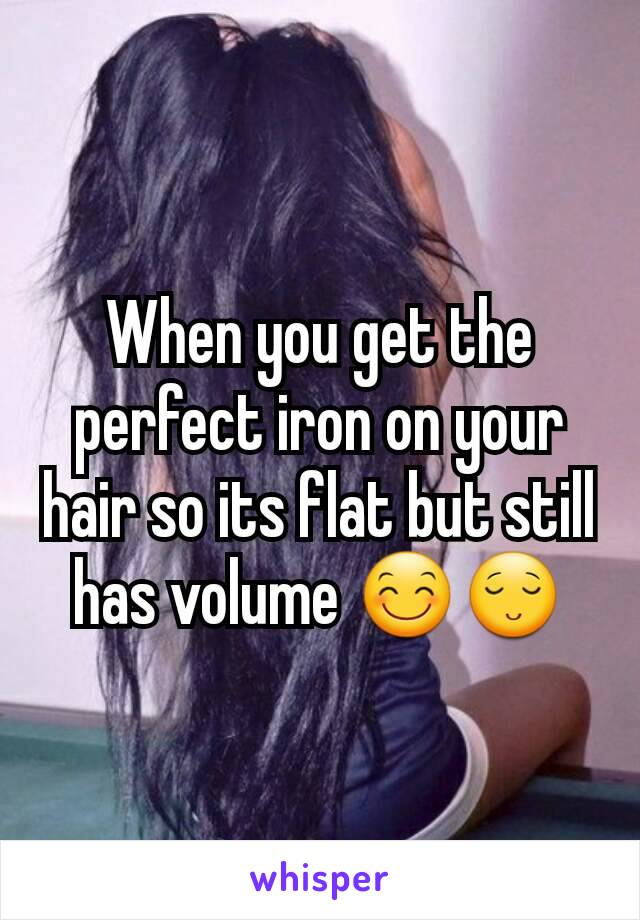 When you get the perfect iron on your hair so its flat but still has volume 😊😌