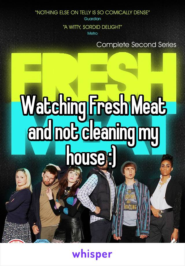 Watching Fresh Meat and not cleaning my house :)