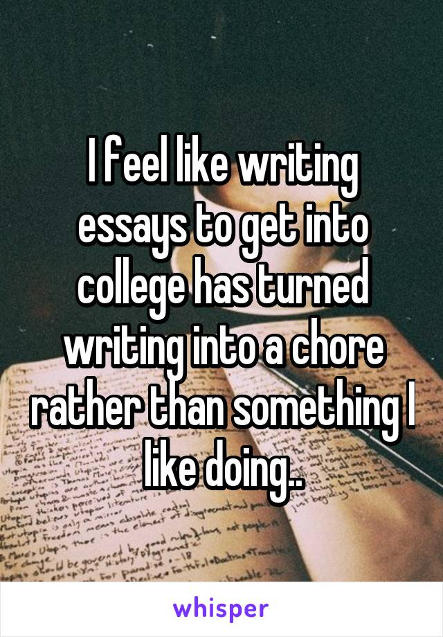 I feel like writing essays to get into college has turned writing into a chore rather than something I like doing..
