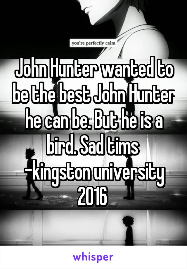 John Hunter wanted to be the best John Hunter he can be. But he is a bird. Sad tims  -kingston university 2016