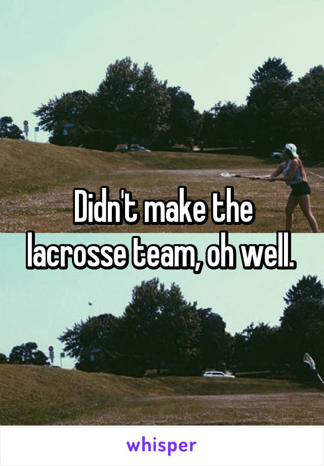 Didn't make the lacrosse team, oh well.