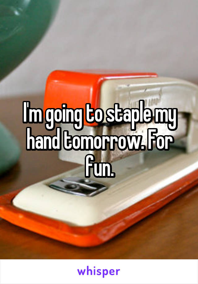 I'm going to staple my hand tomorrow. For fun.