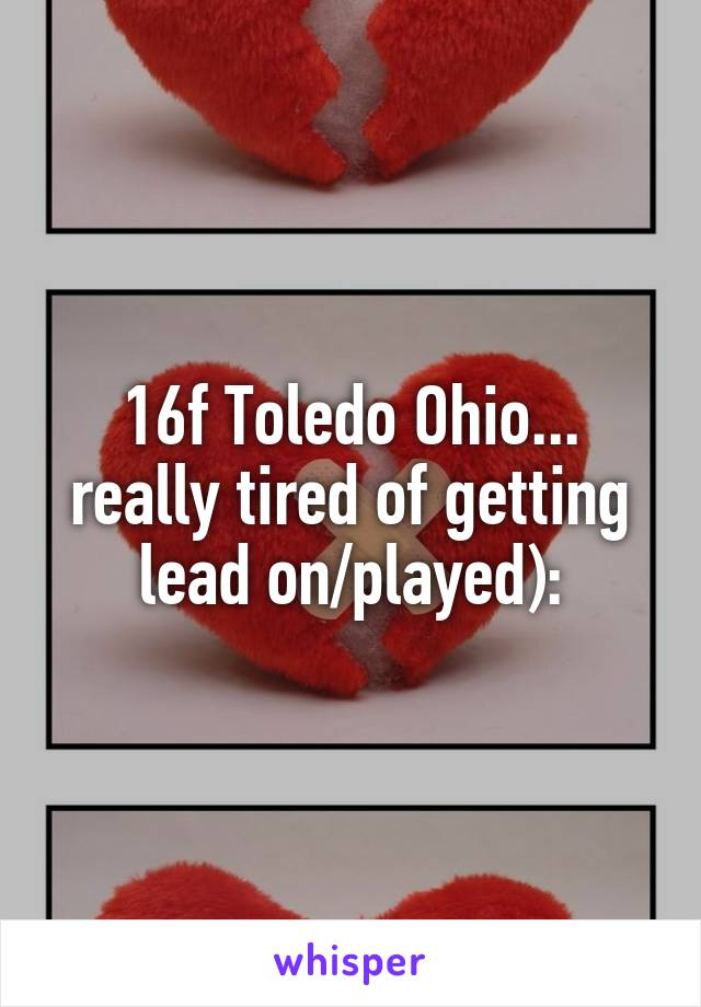 16f Toledo Ohio... really tired of getting lead on/played):