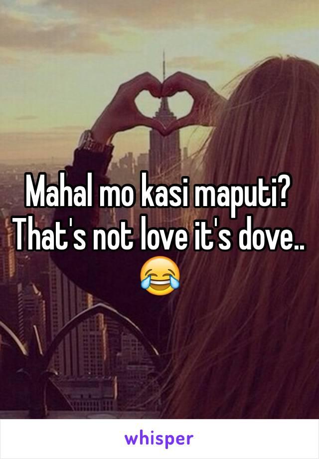 Mahal mo kasi maputi? That's not love it's dove.. 😂