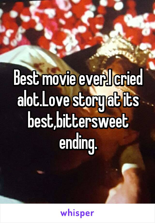 Best movie ever.I cried alot.Love story at its best,bittersweet ending.
