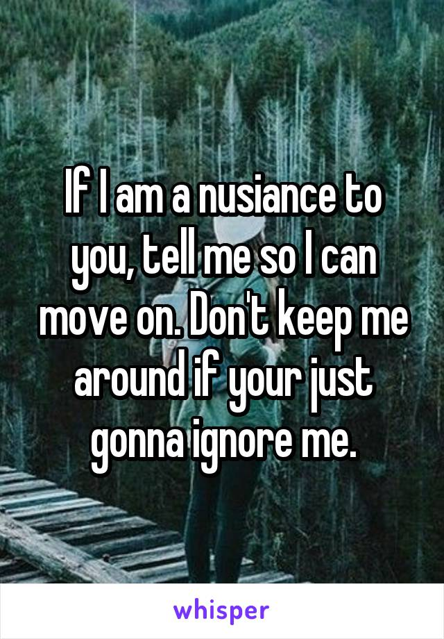 If I am a nusiance to you, tell me so I can move on. Don't keep me around if your just gonna ignore me.