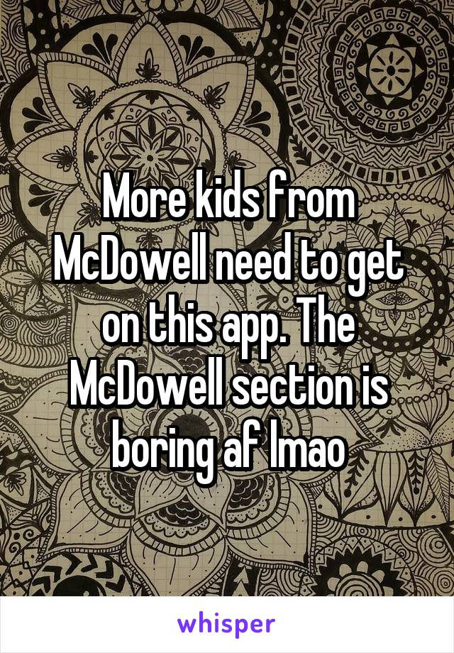 More kids from McDowell need to get on this app. The McDowell section is boring af lmao