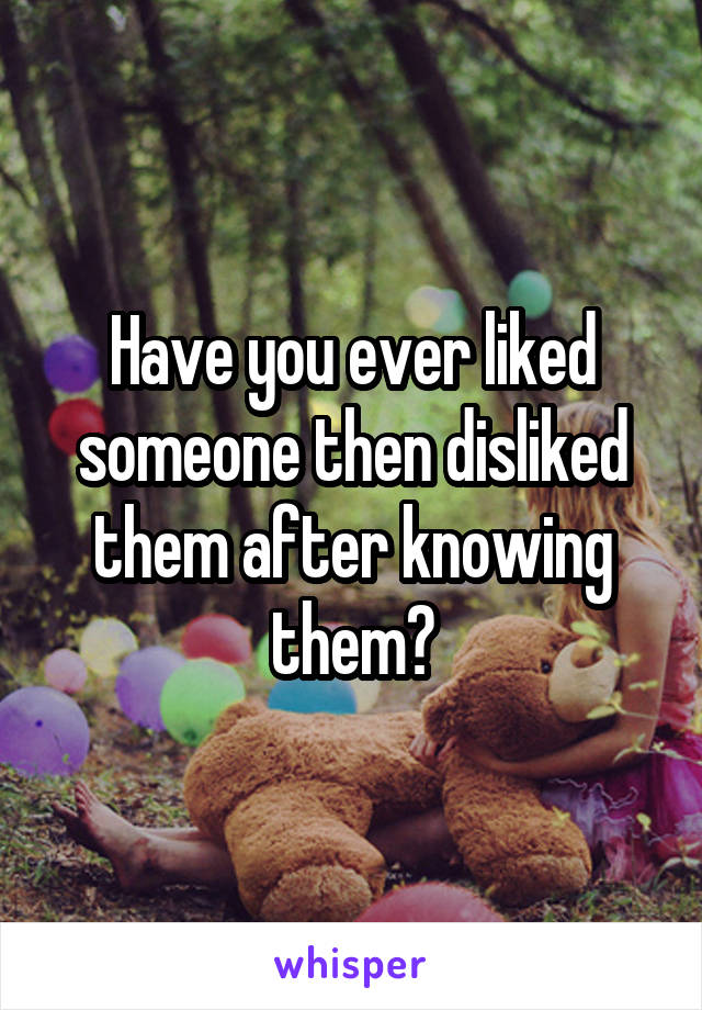 Have you ever liked someone then disliked them after knowing them?