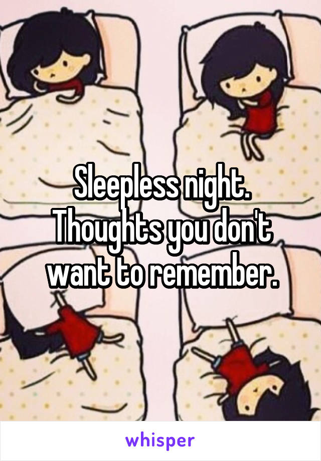 Sleepless night. Thoughts you don't want to remember.