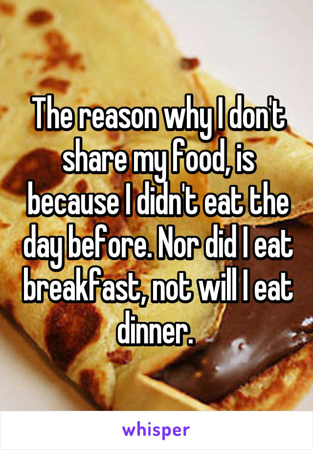 The reason why I don't share my food, is because I didn't eat the day before. Nor did I eat breakfast, not will I eat dinner.