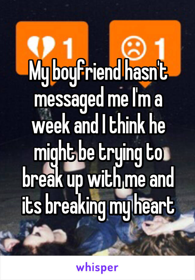 My boyfriend hasn't messaged me I'm a week and I think he might be trying to break up with me and its breaking my heart