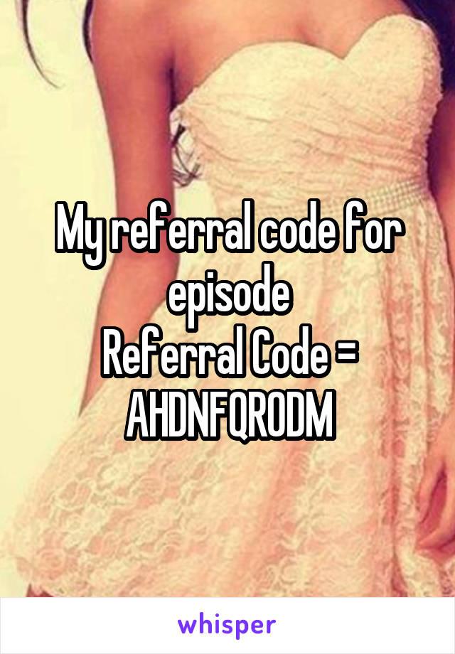 My referral code for episode Referral Code = AHDNFQR0DM