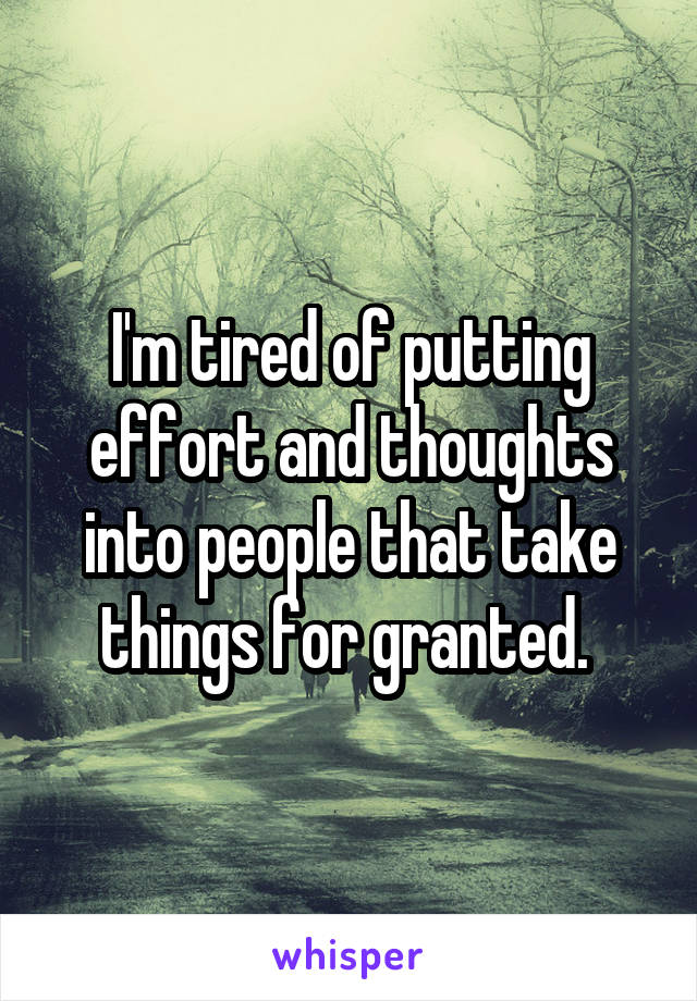I'm tired of putting effort and thoughts into people that take things for granted.
