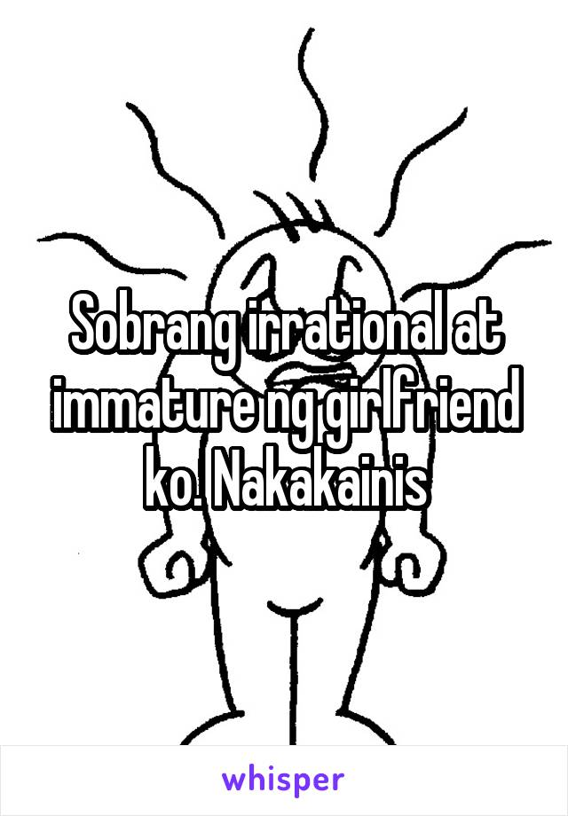 Sobrang irrational at immature ng girlfriend ko. Nakakainis