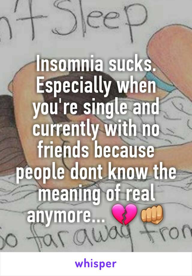 Insomnia sucks. Especially when you're single and currently with no friends because people dont know the meaning of real anymore... 💔👊