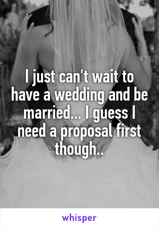 I just can't wait to have a wedding and be married... I guess I need a proposal first though..