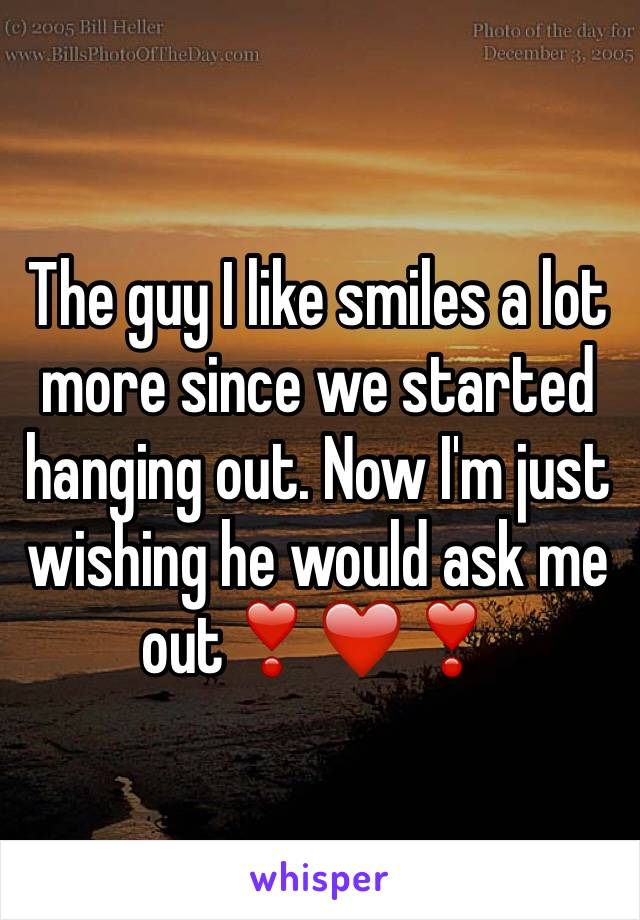 The guy I like smiles a lot more since we started hanging out. Now I'm just wishing he would ask me out❣❤️❣