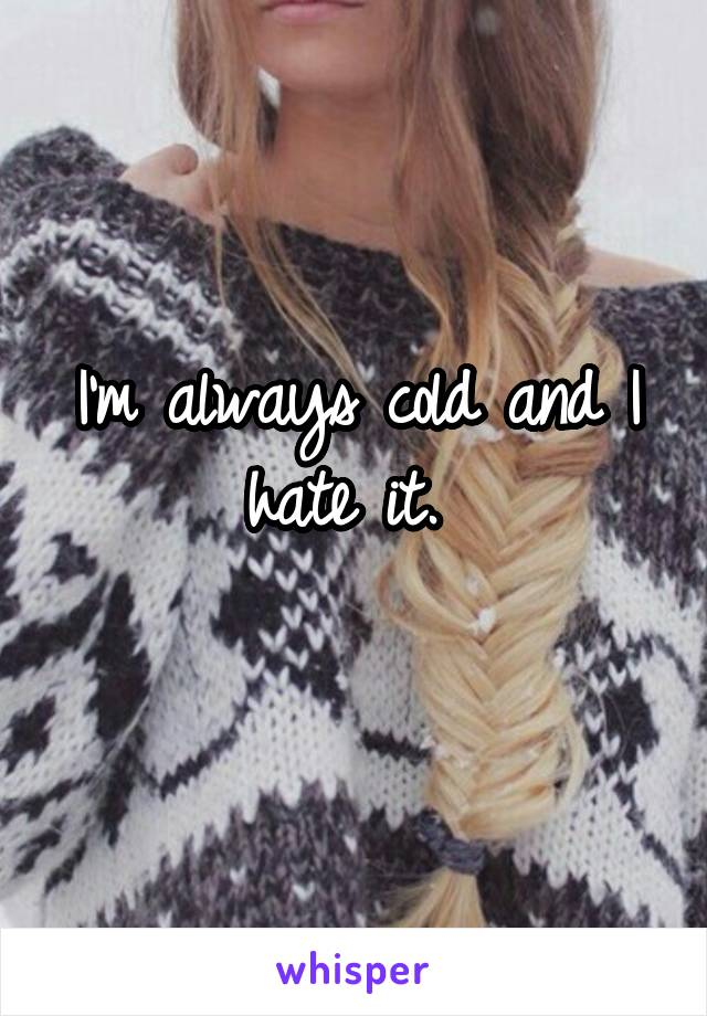 I'm always cold and I hate it.