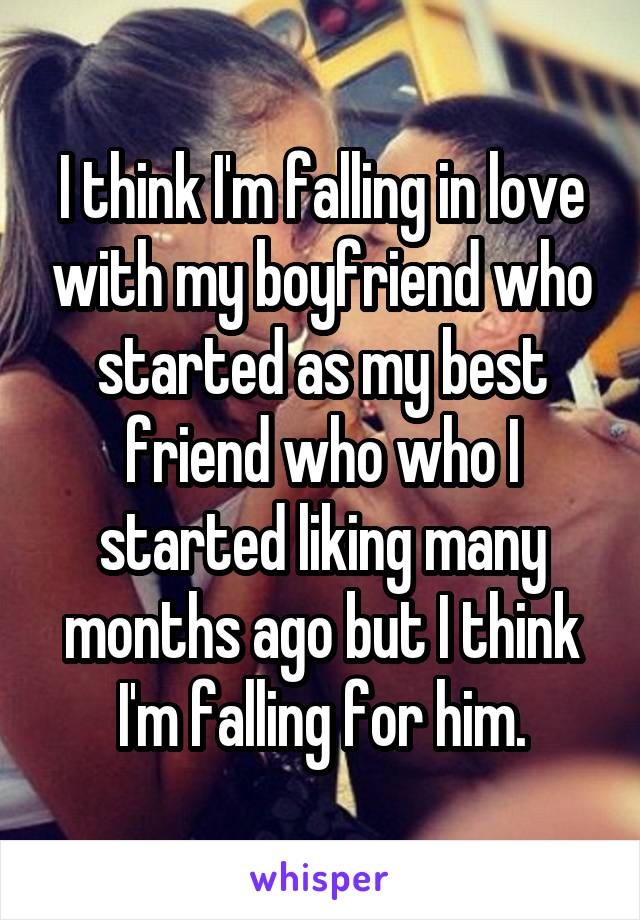 I think I'm falling in love with my boyfriend who started as my best friend who who I started liking many months ago but I think I'm falling for him.