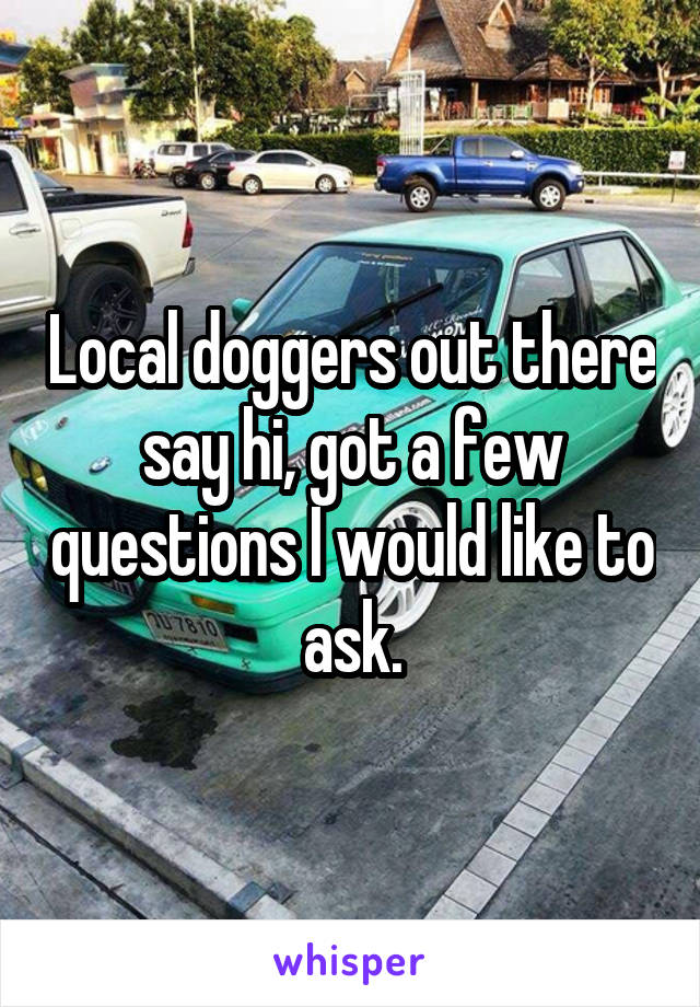 Local doggers out there say hi, got a few questions I would like to ask.