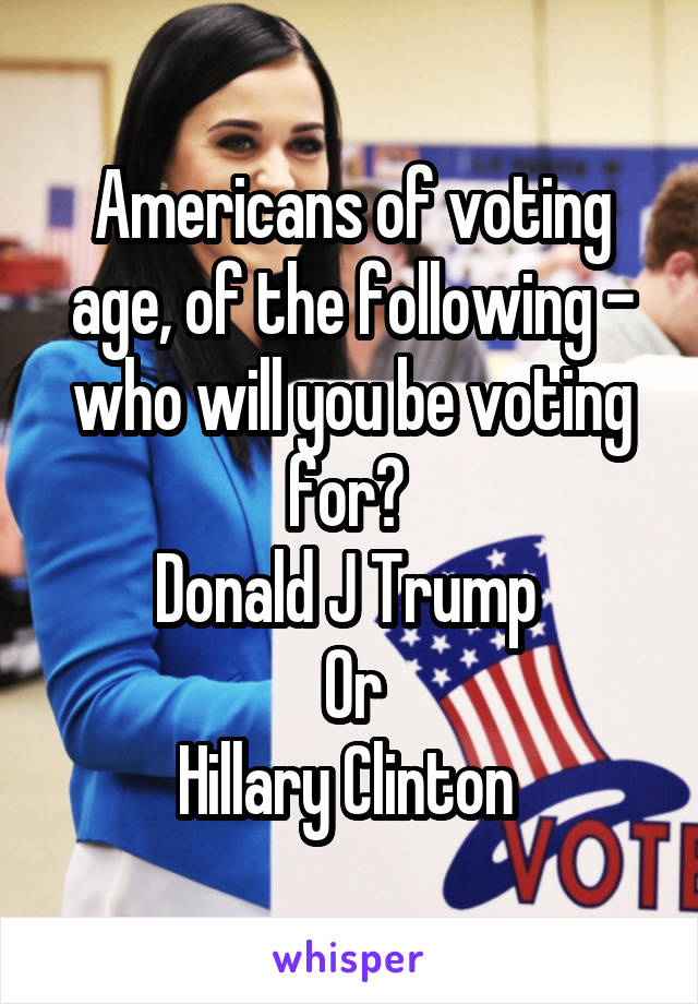 Americans of voting age, of the following - who will you be voting for?  Donald J Trump  Or Hillary Clinton